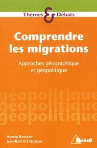 Jean-Baptiste Guégan et Adrien Boschet - Comprendre les migrations - Approches géographiques et géopolitiques.