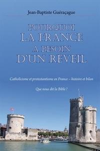 Jean-baptiste Guéraçague - Pourquoi la France a besoin d'un réveil - Catholicisme et protestantisme en France – histoire et bilan. Que nous dit la Bible ?.