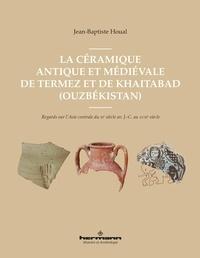 Jean-Baptiste Houal - La céramique antique et médiévale de Termez et Khaytabad - Regards sur l'Asie centrale du IIIe siècle av. J.-C. au XVIIIe siècle.