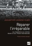 Jean-Baptiste Jeangène Vilmer - Réparer l'irréparable - Les répérations aux victimes devant la Cour pénale internationale.