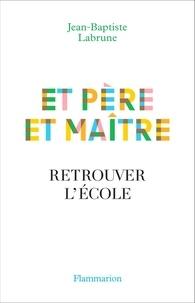 Jean-Baptiste Labrune - Et père et maître - Retrouver l'école.