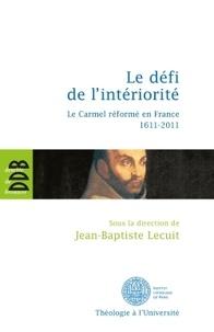 Jean-Baptiste Lecuit - Le défi de l'intériorité - La carmel réformé en France 1611-2011.