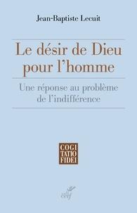 Jean-Baptiste Lecuit et Jean-Baptiste Lecuit - Le désir de Dieu pour l'homme - Une réponse au problème de l'indifférence.