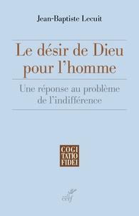 Jean-Baptiste Lecuit - Le désir de Dieu pour l'homme - Une réponse au problème de l'indifférence.