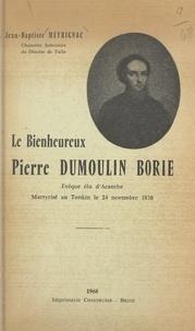 Jean-Baptiste Meyrignac et Émile Charlot - Le bienheureux Pierre Dumoulin-Borie - Évêque élu d'Acanthe, martyrisé au Tonkin le 24 novembre 1838.