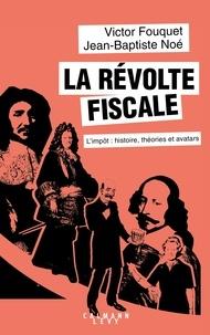 Jean-Baptiste Noé et Victor Fouquet - La révolte fiscale - L'impôt : histoire, théories et avatars.