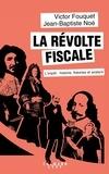 Jean-Baptiste Noé et Victor Fouquet - La révolte fiscale - L'impôt : histoires, théories et avatars.