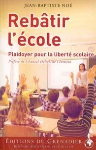 Jean-Baptiste Noé - Rebâtir l'école - Plaidoyer pour la liberté scolaire.