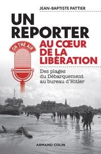 Jean-Baptiste Pattier - Un reporter au coeur de la Libération - Des plages du Débarquement au bureau d'Hitler.
