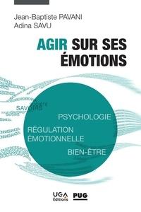 Jean-baptiste Pavani et Adina Savu - Agir sur ses émotions - Psychologie, régulation émotionnelle, bien-être.