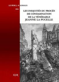 Jean-Baptiste Pere Ayroles - Les iniquités du procès de condamnation de la vénérable Jeanne la Pucelle.