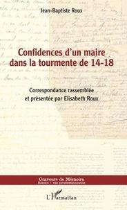 Jean-Baptiste Roux - Confidences d'un maire dans la tourmente de 14-18.
