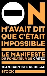On m'avait dit que c'était impossible- Le manifeste du fondateur de Criteo - Jean-Baptiste Rudelle |