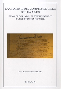 Jean-Baptiste Santamaria - La chambre des comptes de Lille de 1386 à 1419 - Essor, organisation et fonctionnement d'une institution princière.