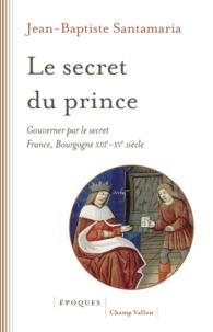Jean-Baptiste Santamaria - Le secret du prince - Gouverner par le secret France-Bourgogne XIIIe-XVe siècle.
