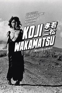 Jean-Baptiste Thoret et Koji Wakamatsu - Koji Wakamatsu - Cinéaste de la révolte.