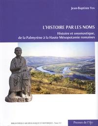 Jean-Baptiste Yon - L'histoire par les noms - Histoire et onomastique, de la Palmyrène à la Haute Mésopotamie romaines.