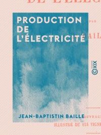 Jean-Baptistin Baille - Production de l'électricité.