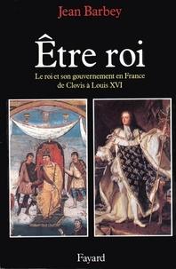 Jean Barbey - Etre roi - Le Roi et son gouvernement en France de Clovis à Louis XVI.