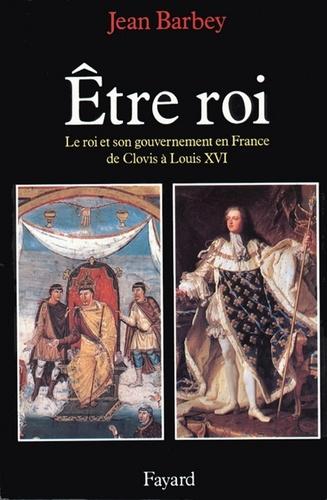 Etre roi. Le Roi et son gouvernement en France de Clovis à Louis XVI