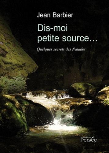Jean Barbier - Dis-moi petite source... - Quelques secrets des Naïades.