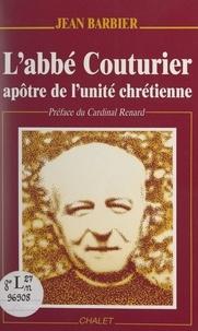 Jean Barbier et Alexandre Renard - L'Abbé Couturier, apôtre de l'unité chrétienne.