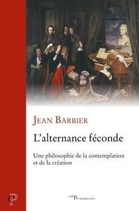 Jean Barbier - L'alternance féconde - Une philosophie de la contemplation et de la création.