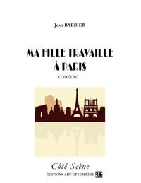 Jean Barbier - Ma fille travaille à Paris : comédie.
