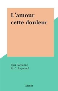 Jean Bardanne et M. C. Raymond - L'amour cette douleur.