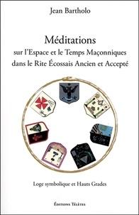 Jean Bartholo - Méditations sur l'espace et le temps maçonniques dans le rite écossais ancien et accepté - Loge symbolique et hauts grades.