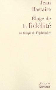 Jean Bastaire - Eloge de la fidélité au temps de l'éphémère.