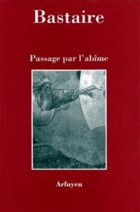 Jean Bastaire - Passage par l'abîme.