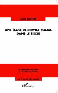 Jean Bastide - Une école de service social dans le siècle - De l'invention du social au social en question.