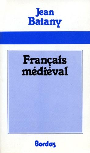 Jean Batany - Français médiéval - Textes choisis, commentaires linguistiques, commentaires littéraires, chronologie phonétique.