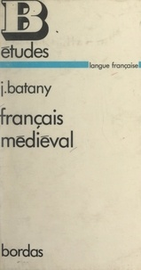 Jean Batany - Français médiéval - Textes choisis, commentaires linguistiques, commentaires littéraires, chronologie historique.