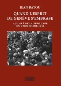 Jean Batou - Quand l'esprit de Genève s'embrase - Au-delà de la fusillade du 9 novembre 1932.