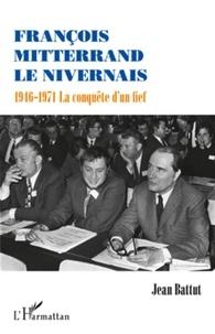 Jean Battut - François Mitterrand le Nivernais - 1946-1971, la conquête d'un fief.