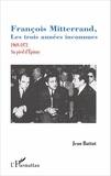 Jean Battut - François Mitterrand, les trois années inconnues - 1969-1971, au pied d'Epinay.