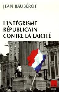 Jean Baubérot - L'intégrisme républicain contre la laïcité.