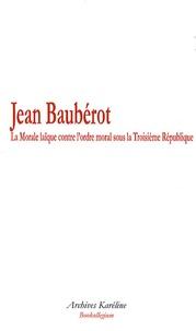 Jean Baubérot - La Morale laïque contre l'ordre moral sous la Troisième République.