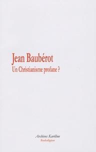 """Jean Baubérot - Un christianisme profane ? - Royaume de Dieu, Socialisme et Modernité culturelle dans le périodique """"chrétien-social"""" L'Avant-Garde (1899-1911)."""