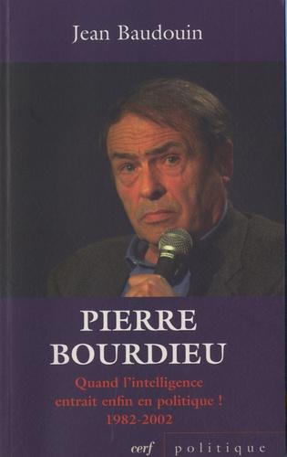 Jean Baudouin - Pierre Bourdieu - Quand l'intelligence entrait enfin en politique ! (1982-2002).