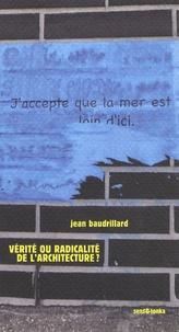 Jean Baudrillard - Vérité ou radicalité de l'architecture ? - Suivi de Y a-t-il un pacte d'architecture ?.