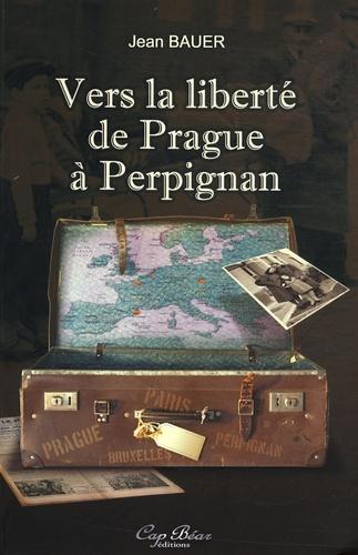 Jean Bauer - Vers la liberté de Prague à Perpignan.
