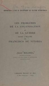 Jean Baumel - Les problèmes de la colonisation et de la guerre dans l'œuvre de Francisco de Vitoria.