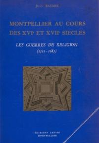Jean Baumel - Montpellier au cours des XVIe et XVIIe siècles - Les guerres de religion, 1510-1685.
