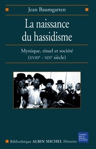 Jean Baumgarten - La Naissance du hassidisme - Mystique rituel et société (XVIII-XX° siècle).