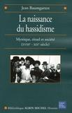 Jean Baumgarten - La naissance du Hassidisme - Mystique, rituel, société (XVIIIe-XIXe siècle).