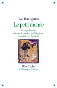 Jean Baumgarten - Le petit monde - Le corps humain dans les textes de la tradition juive, de la Bible aux Lumières.