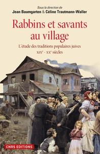 Jean Baumgarten et Céline Trautmann-Waller - Rabbins et savants au village - L'étude des traditions populaires juives XIXe-XXe siècles.